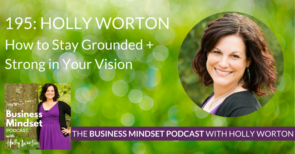 195 Holly Worton ~ How to Stay Grounded + Strong in Your Vision