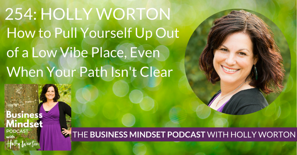 254 Holly Worton ~ How to Pull Yourself Up Out of a Low Vibe Place, Even When Your Path Isn't Clear