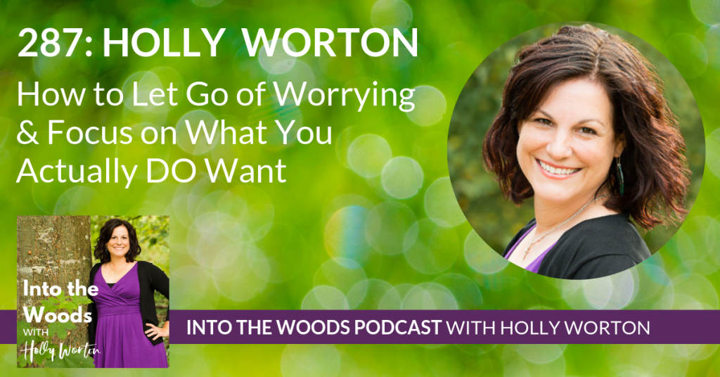 287 Holly Worton ~ How to Let Go of Worrying & Focus on What You Actually DO Want