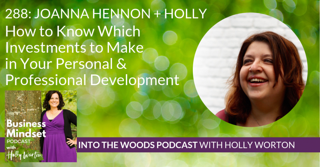 288 Joanna Hennon + Holly ~ How to Know Which Investments to Make in Your Personal & Professional Development