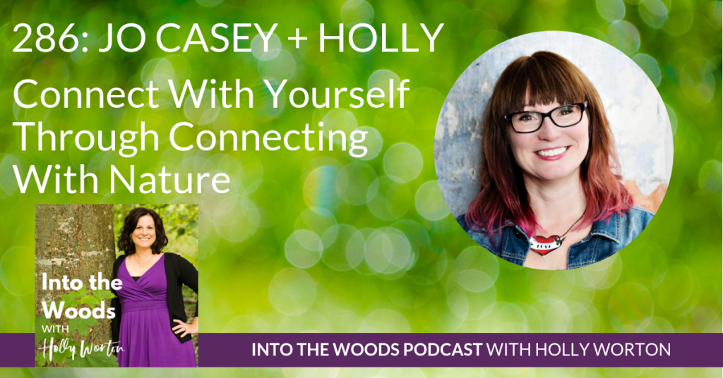 286 Jo Casey + Holly ~ Connect With Yourself Through Connecting With Nature