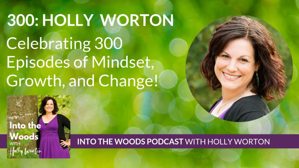 300 Holly Worton ~ Celebrating 300 Episodes of Mindset, Growth, and Change!