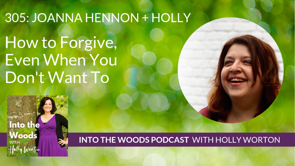 305 Joanna Hennon + Holly How to Forgive, Even When You Don't Want To