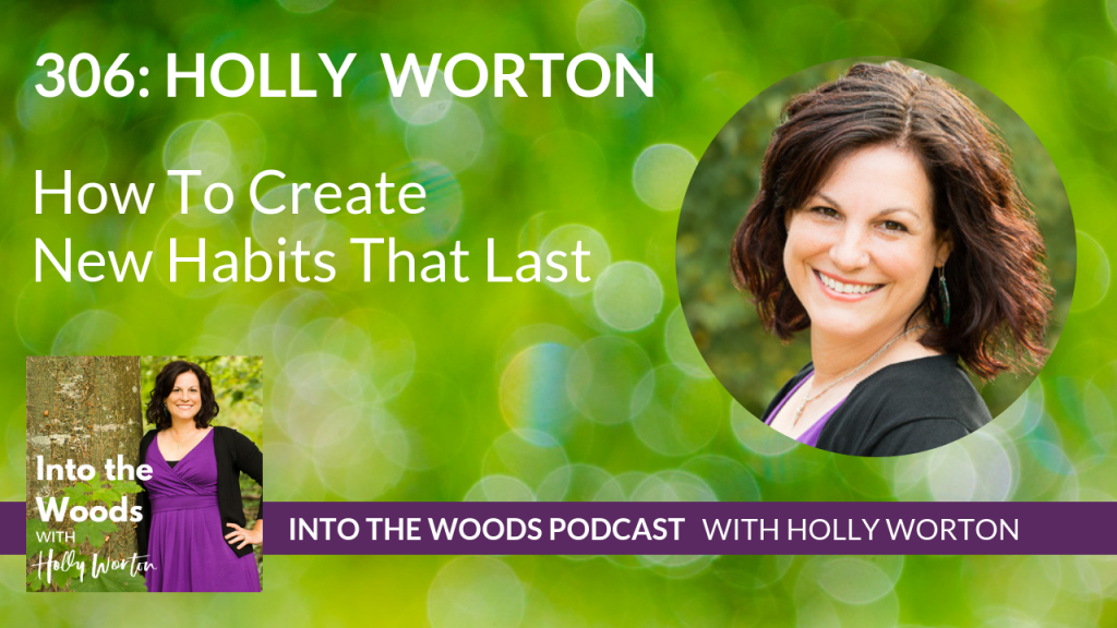 306 Holly Worton ~ How To Create New Habits That Last
