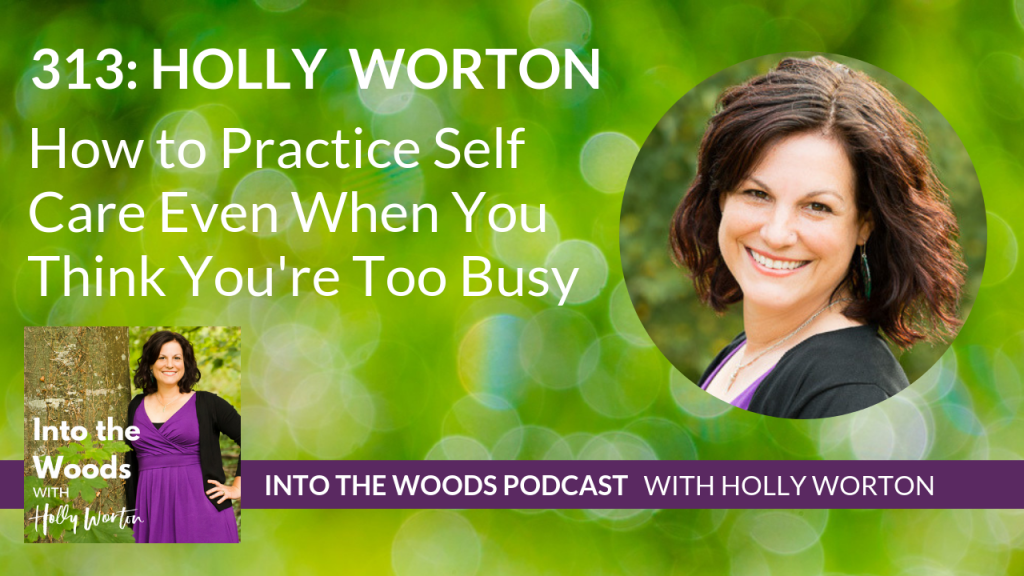 313 Holly Worton ~ How to Practice Self Care Even When You Think You're Too Busy