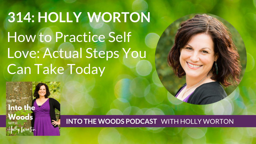 314 Holly Worton ~ How to Practice Self Love: Actual Steps You Can Take Today