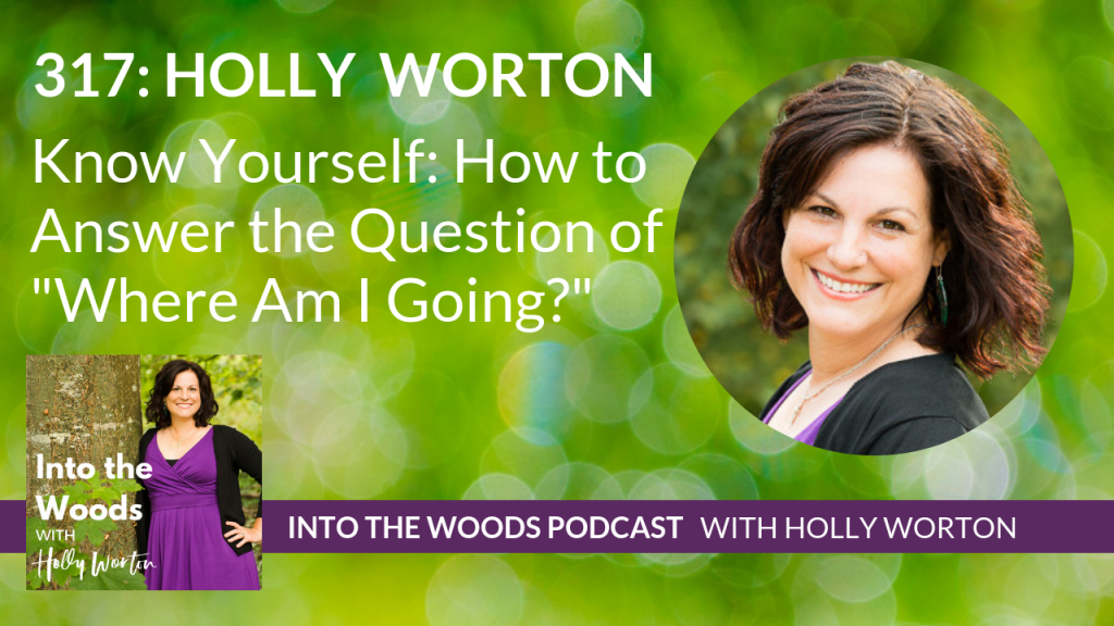 """317 Holly Worton ~ Know Yourself: How to Answer the Question of """"Where Am I Going?"""""""