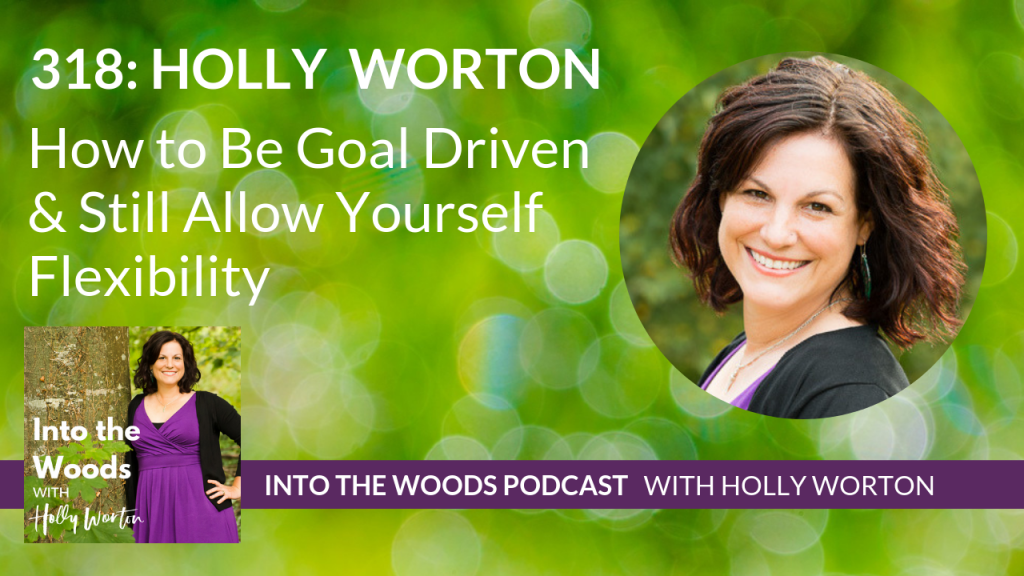 318 Holly Worton ~ How to Be Goal Driven & Still Allow Yourself Flexibility