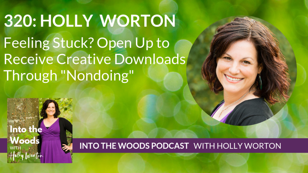320 Holly Worton ~ Feeling Stuck? Open Up to Receive Creative Downloads Through
