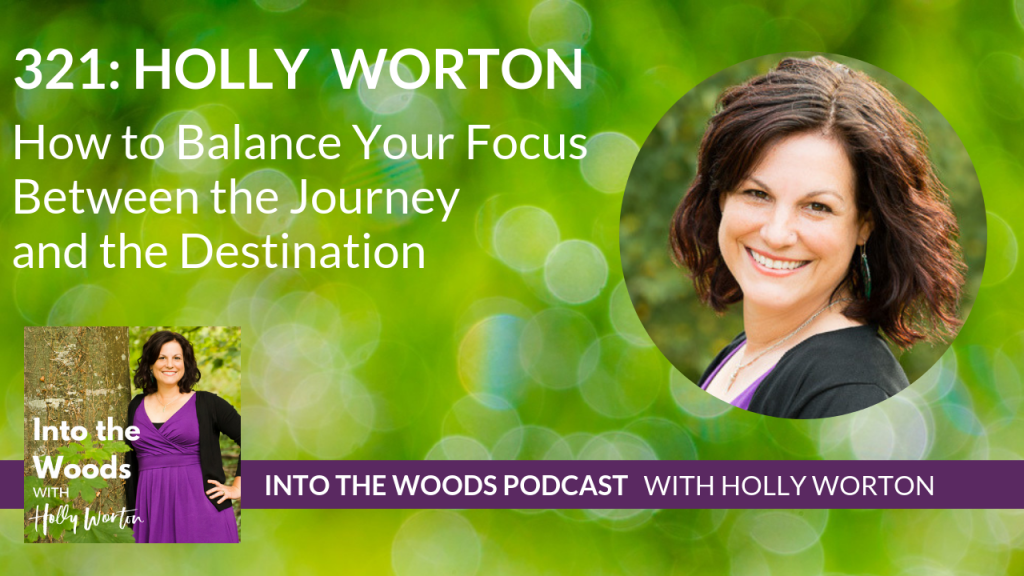 321 Holly Worton ~ How to Balance Your Focus Between the Journey and the Destination