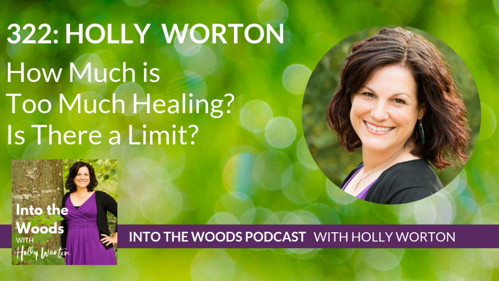 322 Holly Worton ~ How Much is Too Much Healing? Is There a Limit?