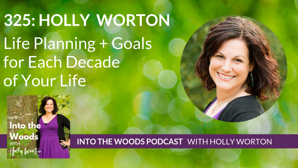 325 Holly Worton ~ Life Planning + Goals for Each Decade of Your Life