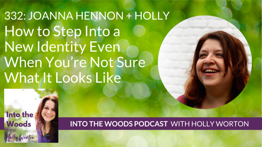 332 Joanna Hennon + Holly ~ How to Step Into a New Identity Even When You're Not Sure What It Looks Like