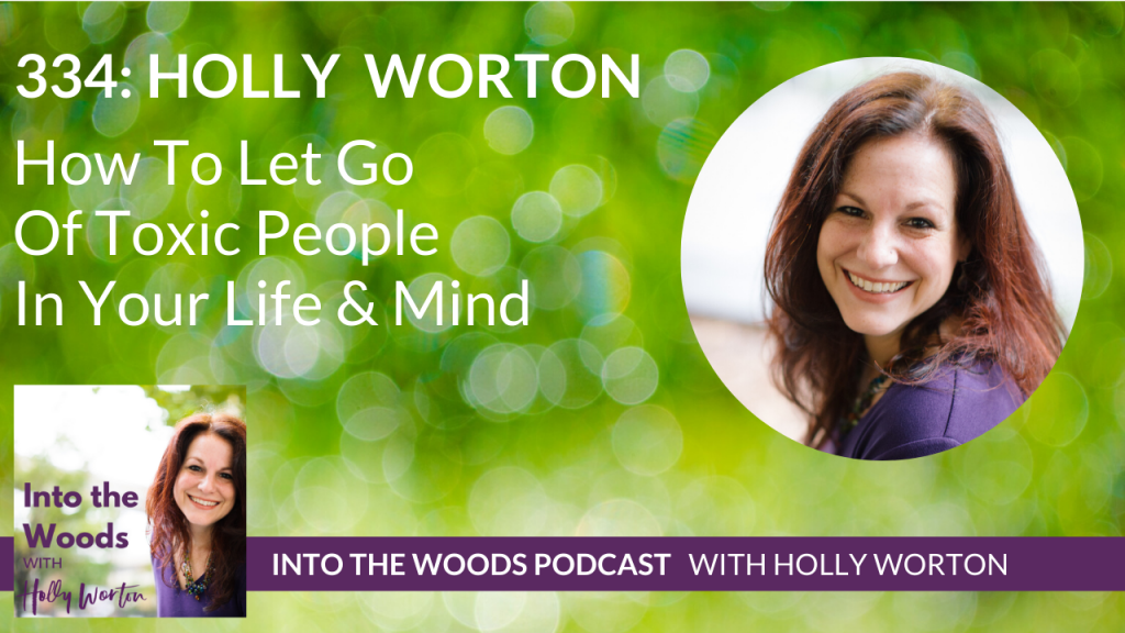334 Holly Worton ~ How To Let Go Of Toxic People In Your Life & Mind
