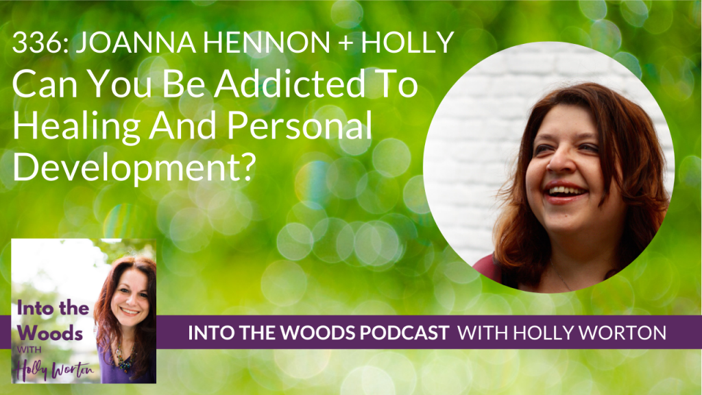336 Joanna Hennon + Holly ~ Can You Be Addicted To Healing And Personal Development?