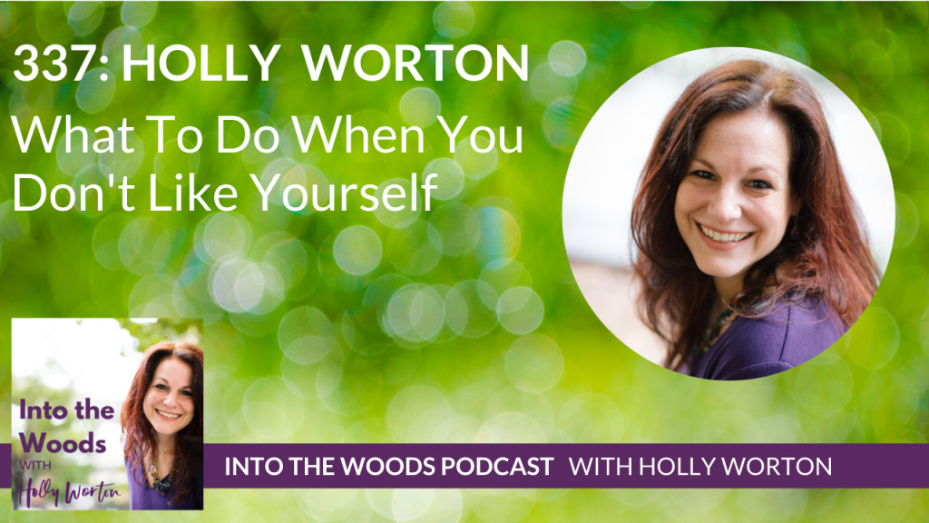 337 Holly Worton ~ What To Do When You Don't Like Yourself